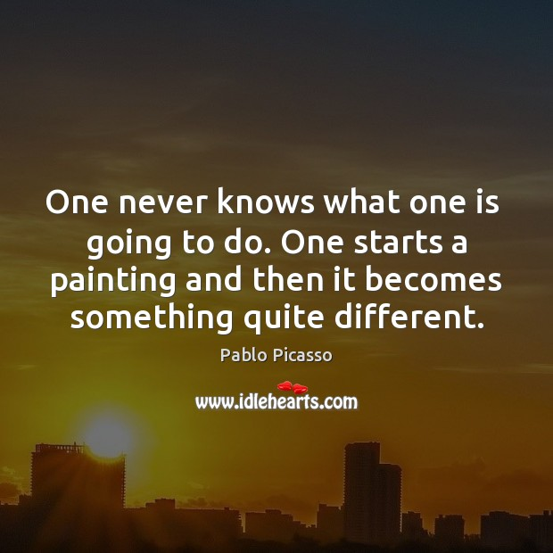 Image, One never knows what one is  going to do. One starts a