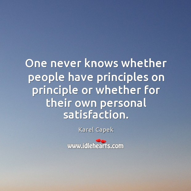 One never knows whether people have principles on principle or whether for their own personal satisfaction. Karel Capek Picture Quote