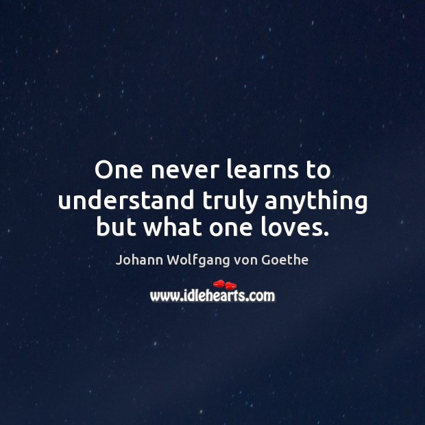 One never learns to understand truly anything but what one loves. Image