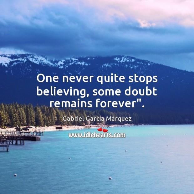 "One never quite stops believing, some doubt remains forever"". Gabriel García Márquez Picture Quote"