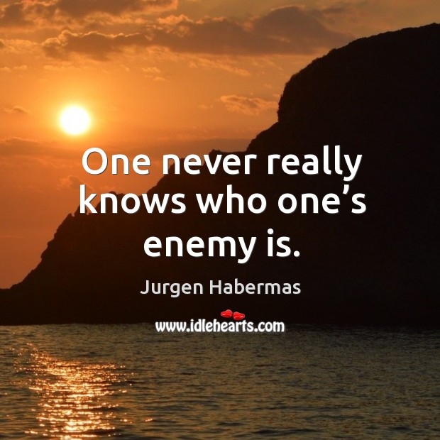 One never really knows who one's enemy is. Jurgen Habermas Picture Quote