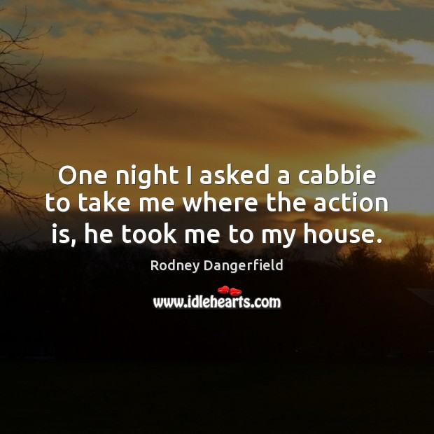 One night I asked a cabbie to take me where the action is, he took me to my house. Rodney Dangerfield Picture Quote