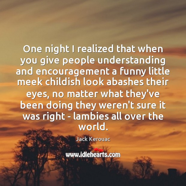 One night I realized that when you give people understanding and encouragement Image