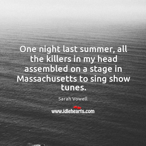 One night last summer, all the killers in my head assembled Sarah Vowell Picture Quote