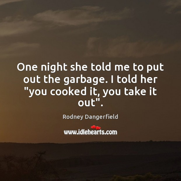 "One night she told me to put out the garbage. I told her ""you cooked it, you take it out"". Rodney Dangerfield Picture Quote"