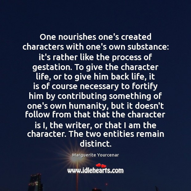 One nourishes one's created characters with one's own substance: it's rather like Marguerite Yourcenar Picture Quote