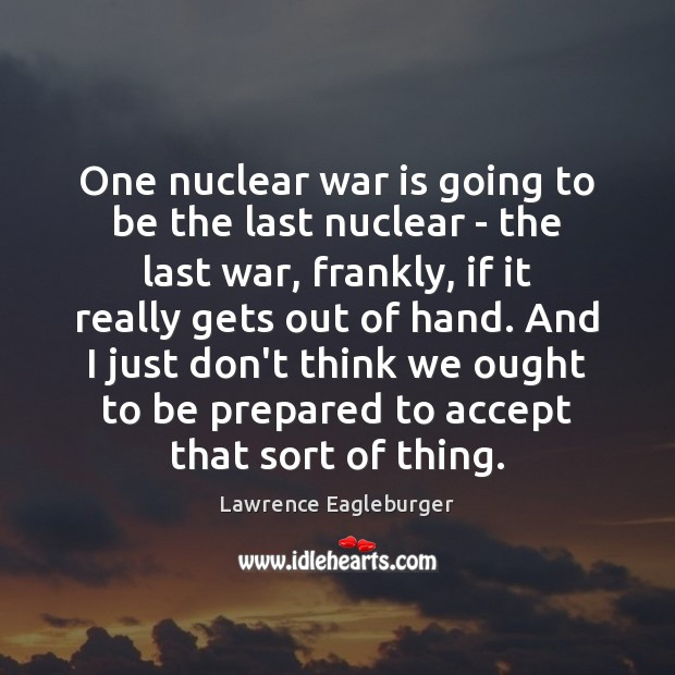 One nuclear war is going to be the last nuclear – the War Quotes Image