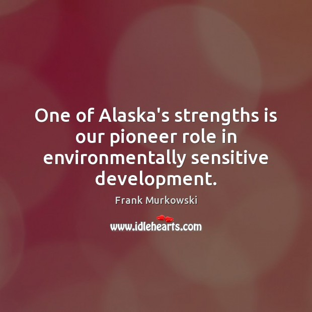 Image, One of Alaska's strengths is our pioneer role in environmentally sensitive development.