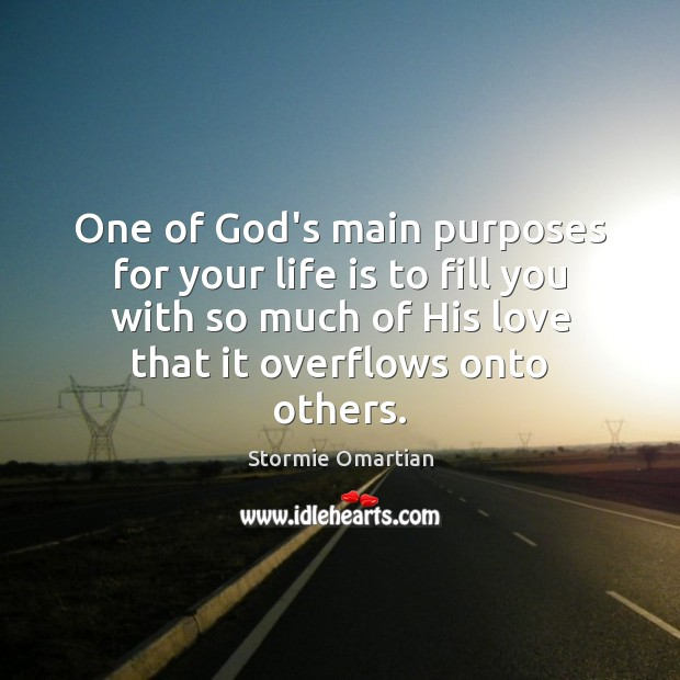 One of God's main purposes for your life is to fill you Stormie Omartian Picture Quote