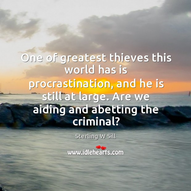 One of greatest thieves this world has is procrastination, and he is Sterling W Sill Picture Quote
