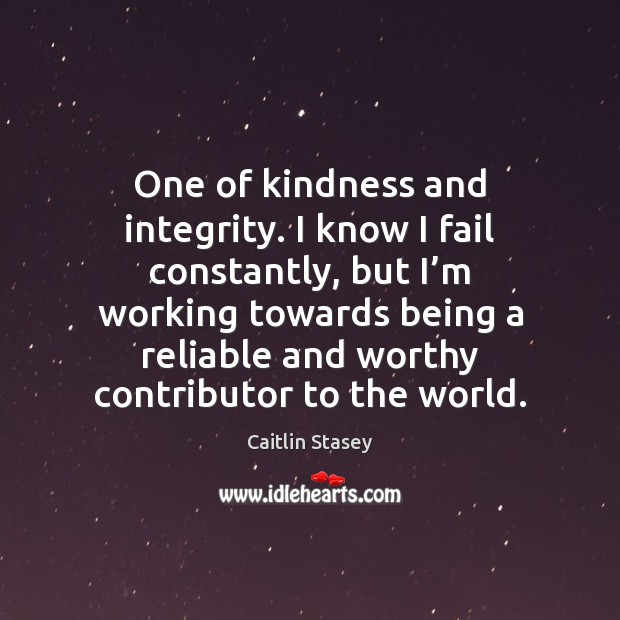 One of kindness and integrity. I know I fail constantly, but I' Image