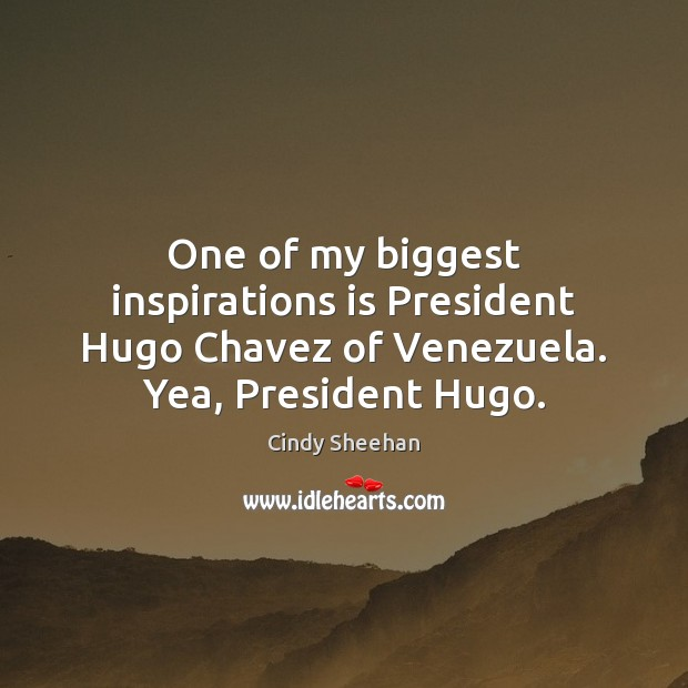 One of my biggest inspirations is President Hugo Chavez of Venezuela. Yea, President Hugo. Cindy Sheehan Picture Quote