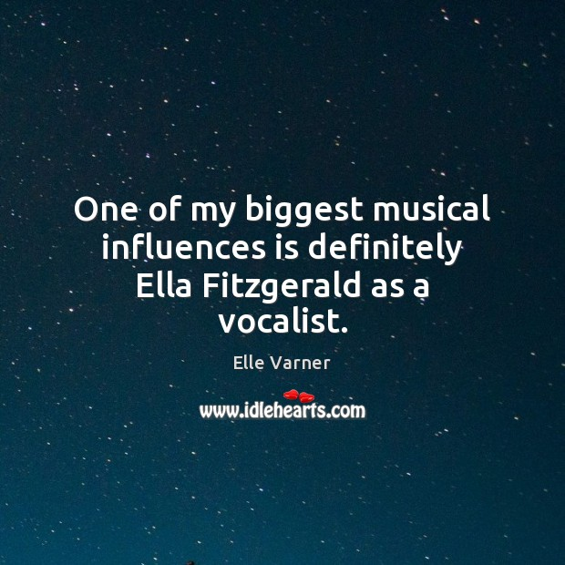 One of my biggest musical influences is definitely Ella Fitzgerald as a vocalist. Image