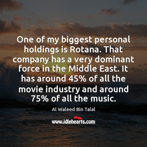One of my biggest personal holdings is Rotana. That company has a Al Waleed Bin Talal Picture Quote