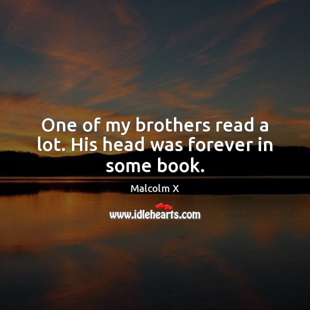 One of my brothers read a lot. His head was forever in some book. Malcolm X Picture Quote