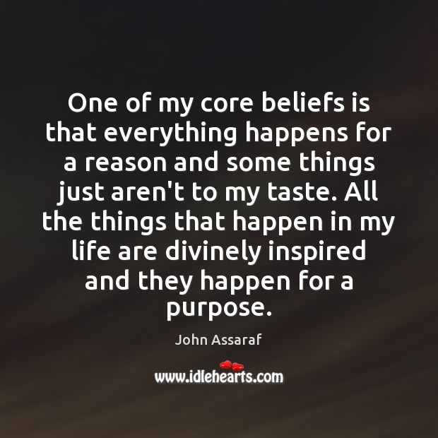 One of my core beliefs is that everything happens for a reason John Assaraf Picture Quote