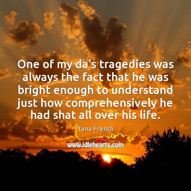 One of my da's tragedies was always the fact that he was Tana French Picture Quote