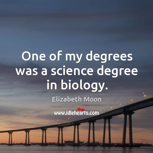 One of my degrees was a science degree in biology. Elizabeth Moon Picture Quote