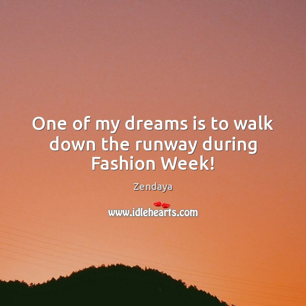 One of my dreams is to walk down the runway during Fashion Week! Zendaya Picture Quote