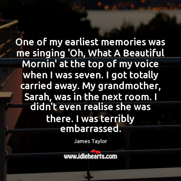 One of my earliest memories was me singing 'Oh, What A Beautiful James Taylor Picture Quote