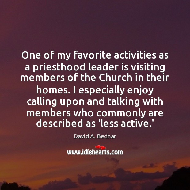 One of my favorite activities as a priesthood leader is visiting members David A. Bednar Picture Quote
