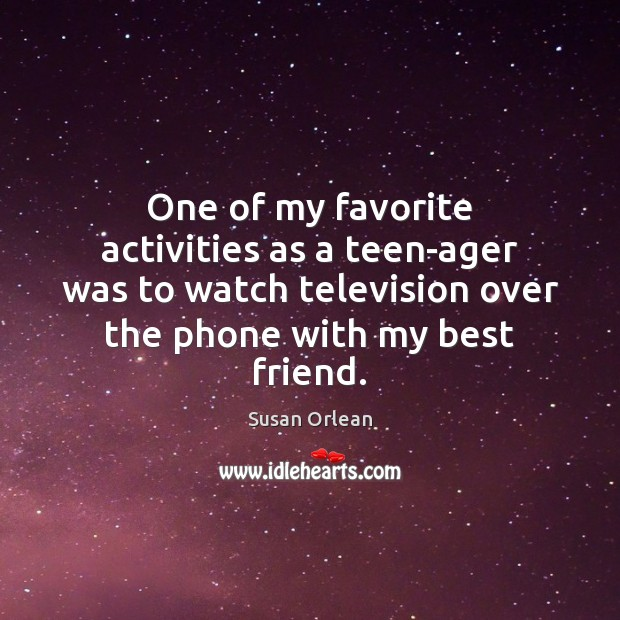 One of my favorite activities as a teen-ager was to watch television Susan Orlean Picture Quote