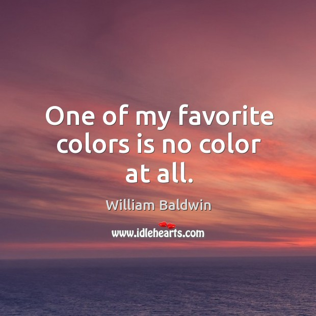 One of my favorite colors is no color at all. William Baldwin Picture Quote