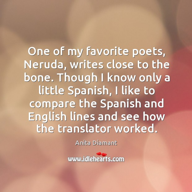 Image, One of my favorite poets, neruda, writes close to the bone.