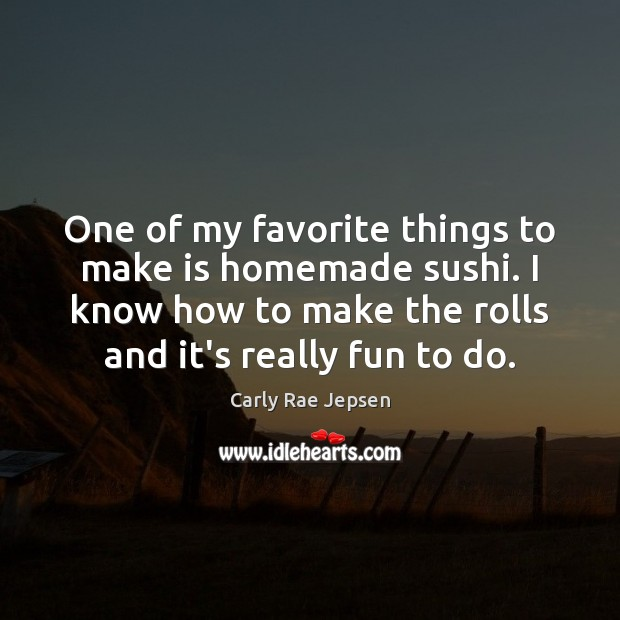One of my favorite things to make is homemade sushi. I know Carly Rae Jepsen Picture Quote