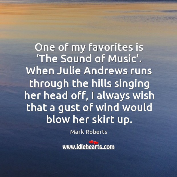 One of my favorites is 'the sound of music'. When julie andrews runs through the hills singing Mark Roberts Picture Quote