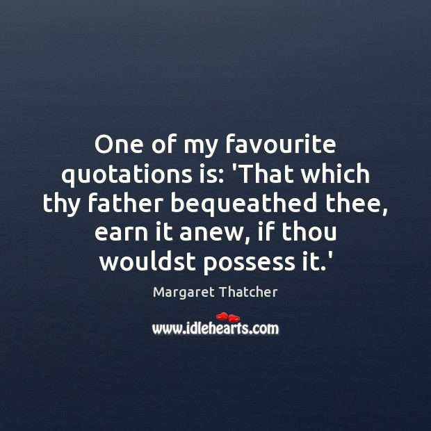 One of my favourite quotations is: 'That which thy father bequeathed thee, Margaret Thatcher Picture Quote