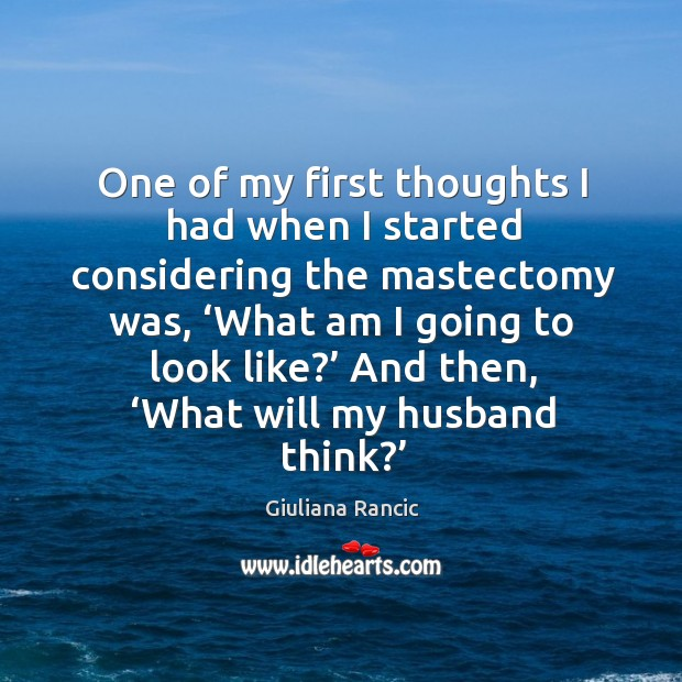 One of my first thoughts I had when I started considering the mastectomy was, 'what am I going to look like?' Giuliana Rancic Picture Quote