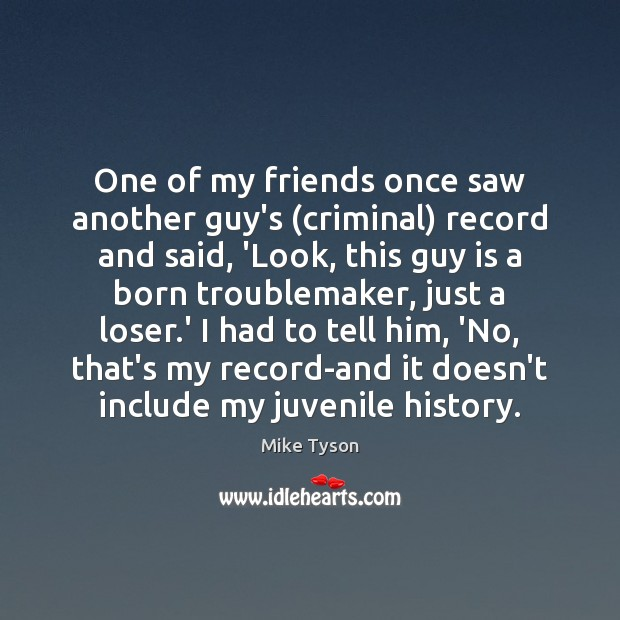 One of my friends once saw another guy's (criminal) record and said, Mike Tyson Picture Quote