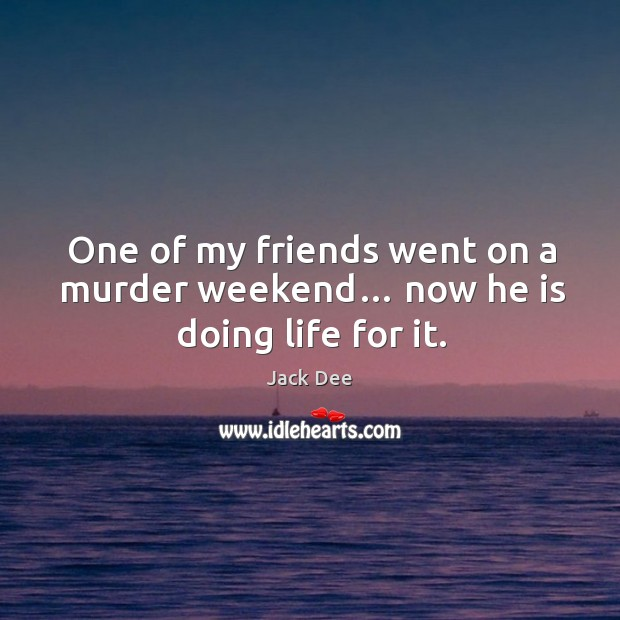 One of my friends went on a murder weekend… now he is doing life for it. Image