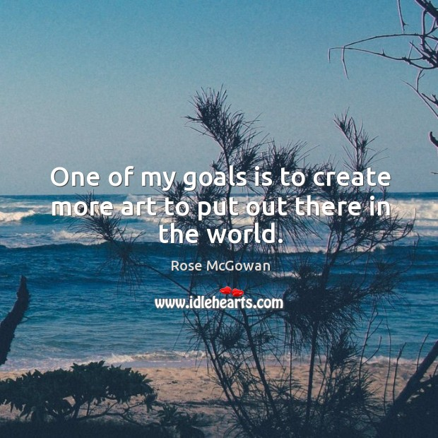 One of my goals is to create more art to put out there in the world. Rose McGowan Picture Quote