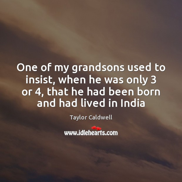 One of my grandsons used to insist, when he was only 3 or 4, Taylor Caldwell Picture Quote
