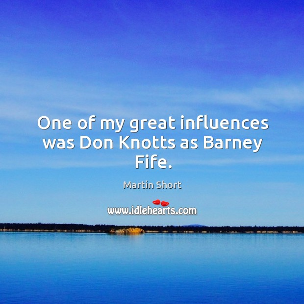 One of my great influences was don knotts as barney fife. Image