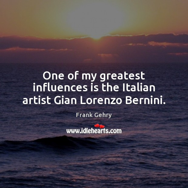 One of my greatest influences is the Italian artist Gian Lorenzo Bernini. Frank Gehry Picture Quote