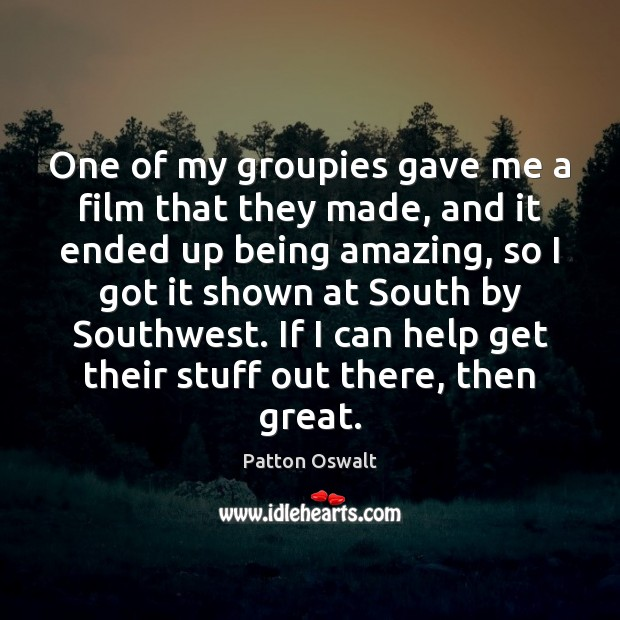 One of my groupies gave me a film that they made, and Patton Oswalt Picture Quote