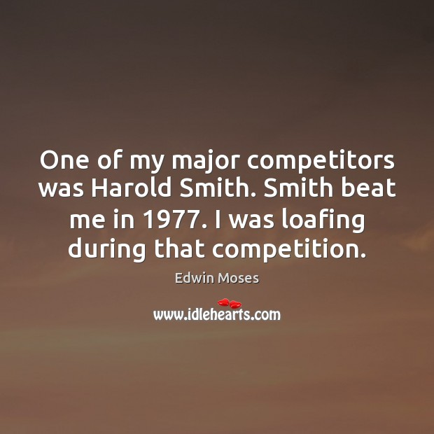 One of my major competitors was Harold Smith. Smith beat me in 1977. Edwin Moses Picture Quote