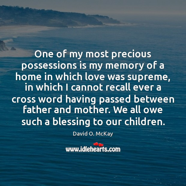 One of my most precious possessions is my memory of a home David O. McKay Picture Quote