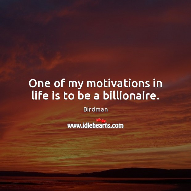 Image, One of my motivations in life is to be a billionaire.