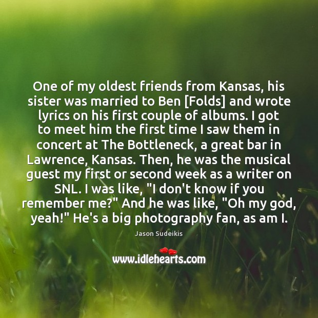 One of my oldest friends from Kansas, his sister was married to Jason Sudeikis Picture Quote