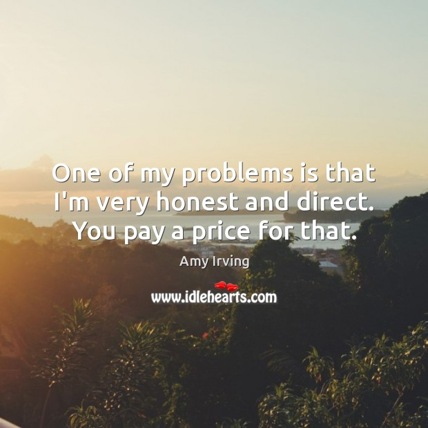 Image, One of my problems is that I'm very honest and direct. You pay a price for that.