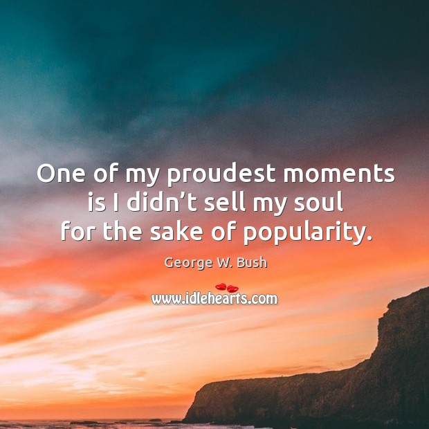 Image, One of my proudest moments is I didn't sell my soul for the sake of popularity.