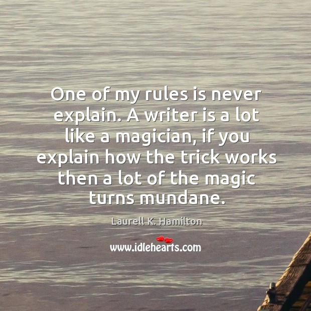One of my rules is never explain. A writer is a lot like a magician, if you explain how the Image