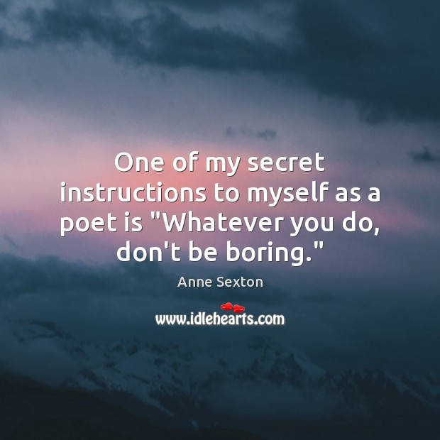 """One of my secret instructions to myself as a poet is """"Whatever you do, don't be boring."""" Anne Sexton Picture Quote"""