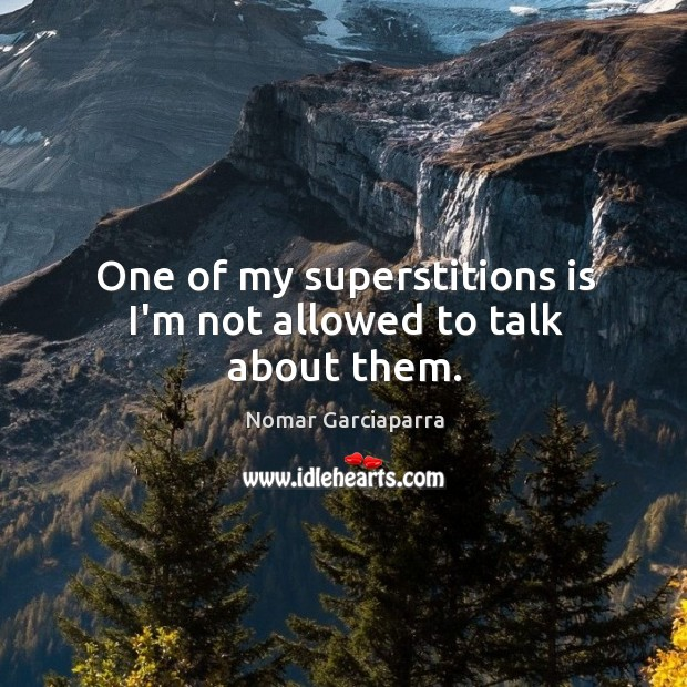 One of my superstitions is I'm not allowed to talk about them. Image