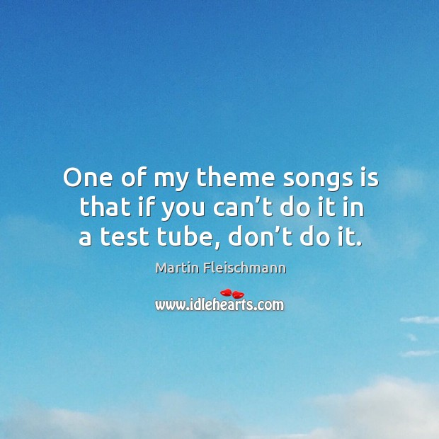 One of my theme songs is that if you can't do it in a test tube, don't do it. Martin Fleischmann Picture Quote