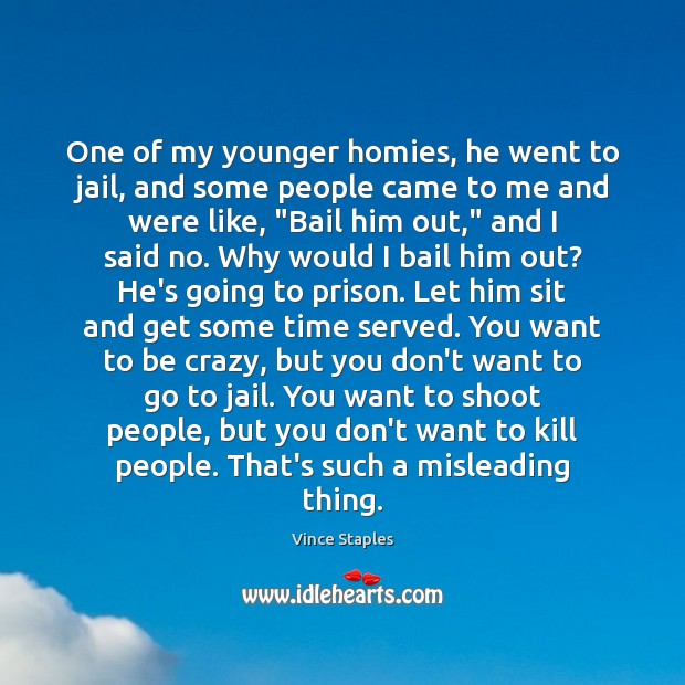 One of my younger homies, he went to jail, and some people Vince Staples Picture Quote